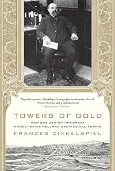 Towers of Gold: How One Jewish Immigrant Named Isaias Hellman Created California by [Dinkelspiel, Frances]