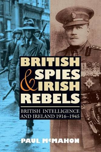 British Spies and Irish Rebels: British Intelligence and Ireland, 1916-1945 (History of British Intelligence)