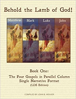 Book Behold the Lamb of God!: Book One: The Four Gospels in Parallel Columns Single Narrative Format (LDS Edition) (Volume 1) by John B. Weaver (2015-09-17)