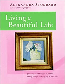 Living A Beautiful Life: 500 Ways To Add Elegance, Order, Beauty And Joy To  Every Day Of Your Life: Alexandra Stoddard, Pat Stewart: 0789112057231: ...