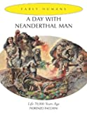 A Day With Neanderthal Man: Life 70,000 Years Ago (Early Humans)
