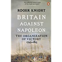 Britain Against Napoleon: The Organization of Victory, 1793-1815