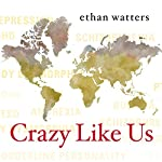 Crazy Like Us: The Globalization of the American Psyche | Ethan Watters