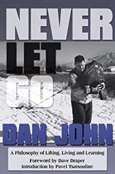Never Let Go: A Philosophy of Lifting, Living and Learning by [John, Dan]