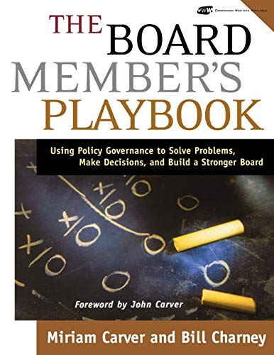 The Board Member's Playbook: Using Policy Governance to Solve Problems, Make Decisions, and Build a Stronger Board (J-B Carver Board Governance Series)