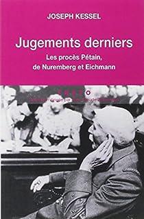 Jugements derniers : Les procès Pétain, Nuremberg et Eichman par Kessel