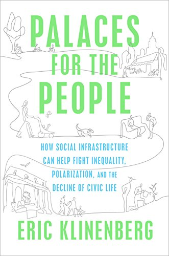 Pdf Politics Palaces for the People: How Social Infrastructure Can Help Fight Inequality, Polarization, and the  Decline of Civic Life