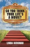 So You Think Your Life's a Movie? - Ten Steps to a Script That Sells