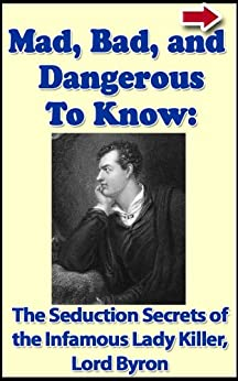 Mad, Bad, and Dangerous To Know: The Seduction Secrets of The Infamous Poet and Lady Killer Lord Byron (Bad Boys of History Book 4) by [Terry, Dan]