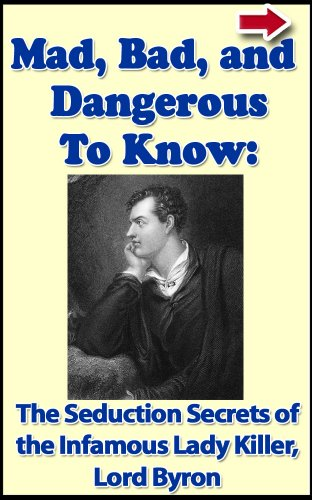 Mad, Bad, and Dangerous To Know: The Seduction Secrets of The Infamous Poet and Lady Killer Lord Byron (Bad Boys of History Book 4)