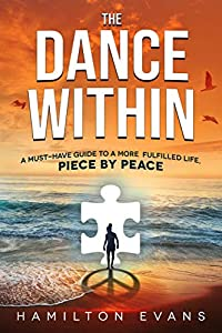 The Dance Within: A Must-Have Guide To A More Fulfilled Life, Piece by Peace by Hamilton Evans