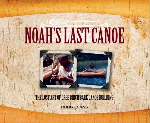 Noah's Last Canoe: The Lost Art of Cree Birch Bark Canoe Building by Doug Evans -