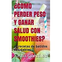 ¿COMO PERDER PESO Y GANAR SALUD CON SMOOTHIES?: 42 recetas de batidos saludables