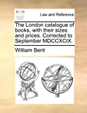 The London Catalogue of Books, with Their Sizes and Prices Corrected to September Mdccxcix, William Bent, 1170637086