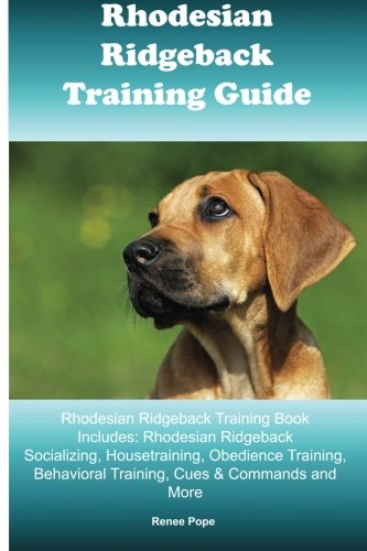 Rhodesian Ridgeback Training Guide Rhodesian Ridgeback Training Book Includes: Rhodesian Ridgeback Socializing, Housetraining, Obedience Training, Behavioral Training, Cues & Commands and More