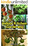 Indoor Kitchen Gardening: Eat Fresh The Whole Year - Top-10 Vegetables To Grow Indoors: (Organic Gardening, Vegetables,Herbs,Beginners Gardening, Vegetable ... (Homesteading and Urban Gardening Book 2)