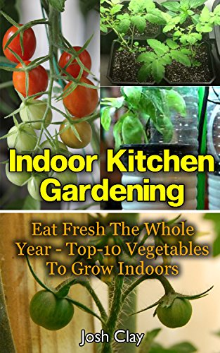 Indoor Kitchen Gardening: Eat Fresh The Whole Year - Top-10 Vegetables To Grow Indoors: (Organic Gardening, Vegetables,Herbs,Beginners Gardening, Vegetable ... (Homesteading and Urban Gardening Book 2) by [Clay, Josh]