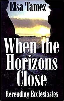 When the Horizons Close: Rereading Ecclesiastes by Elsa Tamez (2000-02-04)