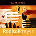 Radical Prayer: Love in Action Speech by Matthew Fox Narrated by Matthew Fox