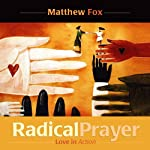 Radical Prayer: Love in Action | Matthew Fox
