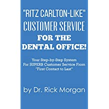 Ritz Carlton-Like Customer Service for the Dental Office!: Your Step-by-Step System For SUPERB Customer Service From First Contact to Last