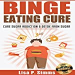 Binge Eating Cure: Cure Sugar Addiction and Detox from Sugar | Lisa P. Simms