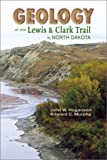 Geology of the Lewis and Clark Trail in North Dakota, John W. Hoganson and Edward C. Murphy, 0878424768