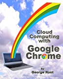 Cloud Computing with Google Chrome, George Root, 1483902250