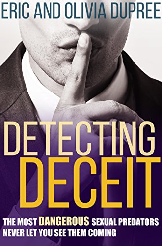 Detecting Deceit: The Most Dangerous Sexual Predators Never Let You See Them Coming by [Dupree, Eric, Dupree, Olivia]