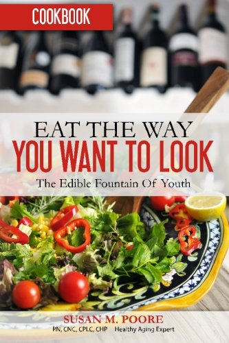 Eat The Way YOU Want to Look Cookbook:  Recipes That Promote Optimal Health and Longevity: The Edible Fountain Of Youth
