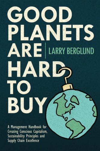 Good Planets are Hard to Buy: A Management Handbook for Creating Conscious Capitalism, Sustainability Principles and Supply Chain Excellence (Volume 1)