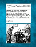 """Taxation: its principles and methods /  translated from the """"Scienza delle finanze"""" of Dr. Luigi Cossa ; with an introduction and notes by Horace ... tax systems of New York and Pennsylvania."""