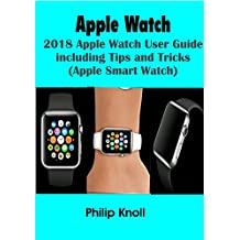 APPLE WATCH: 2018 Apple Watch User Guide Including Tips and Tricks (Apple  smart Watch)