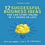 12 Successful Business Ideas You Can Start Online in 12 Hours or Less: With No Money, Skills, or Experience | Tuan Luu