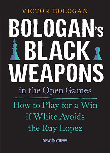 Bologan's Black Weapons in the Open Games: How to Play for a Win if White Avoids the Ruy Lopez (Best Chess Moves For Black)