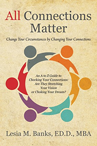 All Connections Matter: Change Your Circumstances by Changing Your Connections --  An A to Z Guide to Checking Your Connections:  Are They Stretching Your Vision or Choking Your Dream?