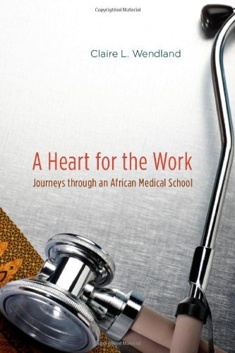 By Claire L. Wendland: A Heart for the Work: Journeys through an African Medical School