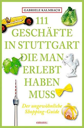 111 Geschäfte in Stuttgart, die man gesehen haben muss: Reiseführer Taschenbuch – 19. November 2015 Gabriele Kalmbach Emons Verlag 3954517450 Deutschland