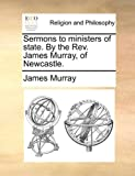 Sermons to Ministers of State by the Rev James Murray, of Newcastle, James Murray, 1171099304