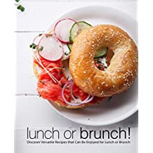 Lunch or Brunch!: Discover Versatile Recipes that Can Be Enjoyed for Lunch or Brunch