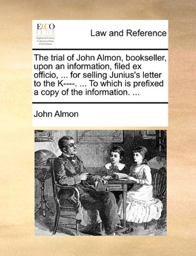 The trial of John Almon, bookseller, upon an information, filed ex officio. for selling Junius's letter to the K-. To wh