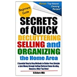Secret of Quick Decluttering Selling and Organizing Home Area: Essential Step by Step Methods to Clutter-Free Lifestyle at Home & Earn Money through Selling Cluttered Items On eBay & Amazon