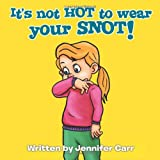 It's Not Hot to Wear Your Snot!, Jennifer Carr, 1456794396
