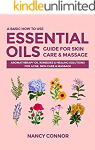 A Basic How to Use Essential Oils Guide for Skin Care & Massage: Aromatherapy Oil Remedies & Healing Solutions for Acne, Skin Care & Massage (Essential Oil Recipes and Natural Home Remedies Book 5)