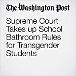 Supreme Court Takes up School Bathroom Rules for Transgender Students | Robert Barnes,Moriah Balingit