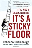 It's Not a Glass Ceiling, It's a Sticky Floor: Free Yourself From the Hidden Behaviors Sabotaging Your Career Success (Management & Leadership)
