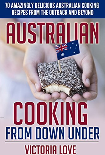 Australia: Australia, Oy Mate! Australian Cooking From Down Under: 70 Amazingly Delicious Australian Cooking Recipes From the Outback and Beyond by Victoria Love