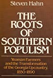 The Roots of Southern Populism : Yeoman Farmers and the Transformation of the Georgia Upcountry, 1850-1890, Hahn, Steven, 0195032497