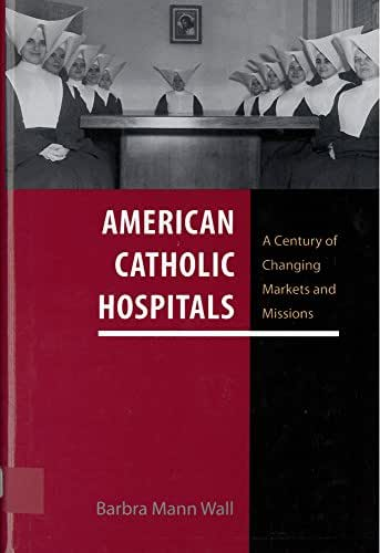 American Catholic Hospitals: A Century of Changing Markets and Missions (Critical Issues in Health and Medicine)