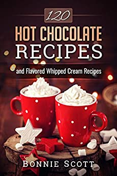 120 Hot Chocolate Recipes by [Scott, Bonnie]